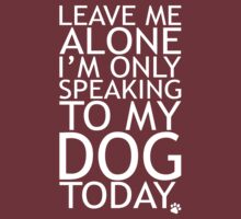 Leave Me Alone, I'm Only Speaking To My Dog Today. by omadesign