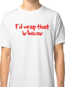 I'd wrap that in bacon Classic T-Shirt