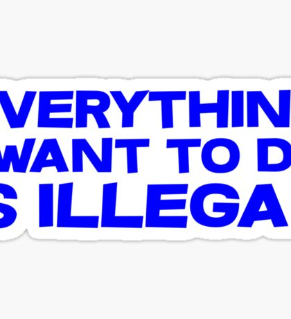 Everything I want to do is illegal Sticker