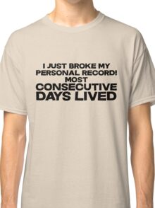 I just broke my personal record for most consecutive days lived. Classic T-Shirt