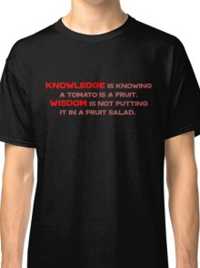Knowledge is knowing a tomato is a fruit; Wisdom is not putting it in a fruit salad.  Classic T-Shirt