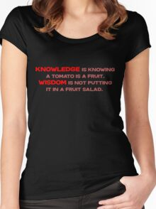 Knowledge is knowing a tomato is a fruit; Wisdom is not putting it in a fruit salad.  Women's Fitted Scoop T-Shirt