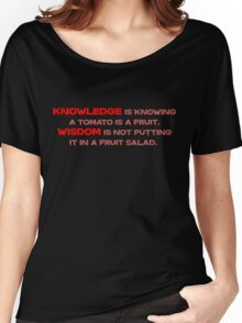 Knowledge is knowing a tomato is a fruit; Wisdom is not putting it in a fruit salad.  Women's Relaxed Fit T-Shirt