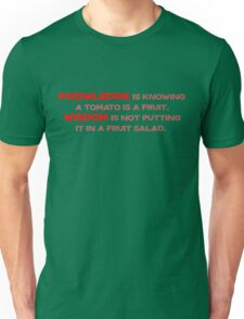 Knowledge is knowing a tomato is a fruit; Wisdom is not putting it in a fruit salad.  Unisex T-Shirt