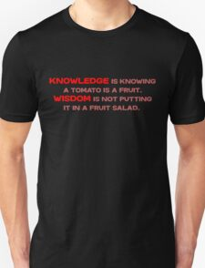 Knowledge is knowing a tomato is a fruit; Wisdom is not putting it in a fruit salad.  T-Shirt