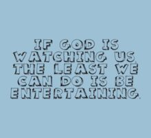 If God is watching us, the least we can do is be entertaining. by SlubberBub