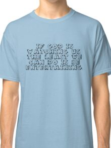 If God is watching us, the least we can do is be entertaining. Classic T-Shirt