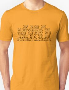 If God is watching us, the least we can do is be entertaining. Unisex T-Shirt
