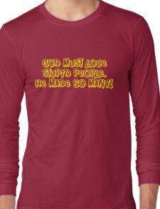 God must love stupid people. He made SO many Long Sleeve T-Shirt