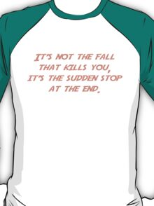 It's not the fall that kills you; it's the sudden stop at the end. T-Shirt