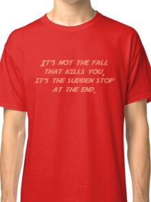 It's not the fall that kills you; it's the sudden stop at the end. Classic T-Shirt