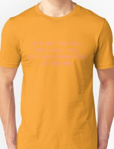It's not the fall that kills you; it's the sudden stop at the end. Unisex T-Shirt