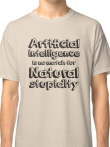 Artificial intelligence is no match for natural stupidity. Classic T-Shirt