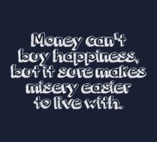 Money can't buy happiness, but it sure makes misery easier to live with. by SlubberBub