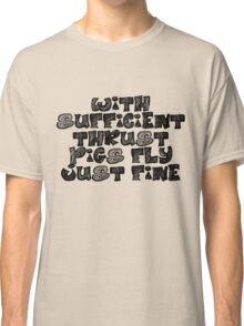 With sufficient thrust, pigs fly just fine. Classic T-Shirt