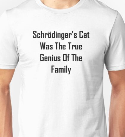Schrodinger's Cat Was The True Genius Of The Family Unisex T-Shirt