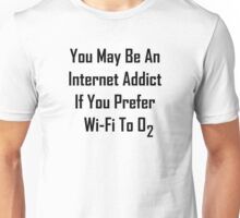 You May Be An Internet Addict If You Prefer Wi-Fi To Oxygen Unisex T-Shirt