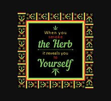When you smoke the herb, it reveals you to yourself. Unisex T-Shirt