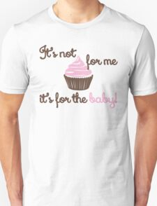 It's not for me. It's for the baby Unisex T-Shirt