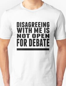 Disagreeing w/ me is not up for debate. T-Shirt