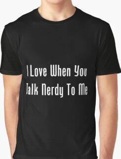I Love When You Talk Nerdy To Me Graphic T-Shirt