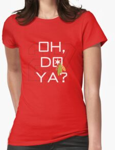 Oh, Do Ya? Womens Fitted T-Shirt