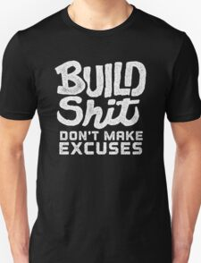 Build Shit Don't Make Excuses T-Shirt