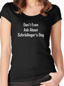 Don't Even Ask About Schrodinger's Dog  Women's Fitted Scoop T-Shirt