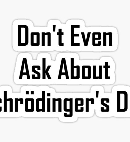 Don't Even Ask About Schrodinger's Dog  Sticker
