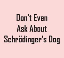 Don't Even Ask About Schrodinger's Dog  Kids Tee