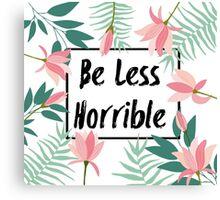 Be Less Horrible Canvas Print