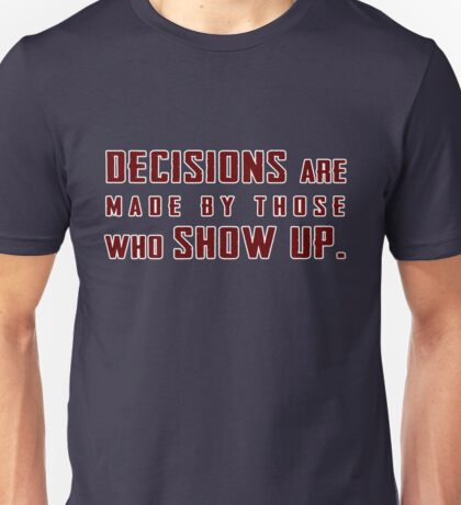 Decisions are made by those who show up Unisex T-Shirt