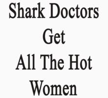 Shark Doctors Get All The Hot Women  by supernova23