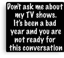 Don't ask me about my TV shows Canvas Print