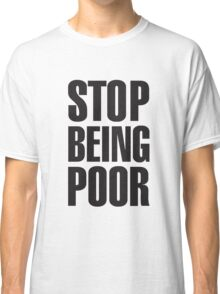 stop being poor t shirt Classic T-Shirt