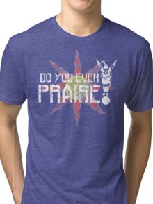 Do You Even Praise? Tri-blend T-Shirt