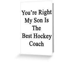 You're Right My Son Is The Best Hockey Coach Greeting Card