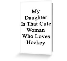 My Daughter Is That Cute Woman Who Loves Hockey  Greeting Card