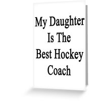 My Daughter Is The Best Hockey Coach Greeting Card