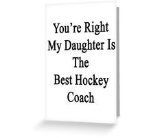 You're Right My Daughter Is The Best Hockey Coach  Greeting Card