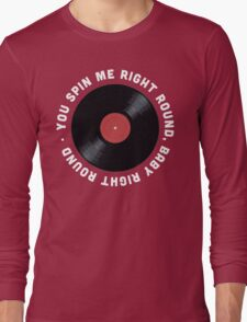 You Spin Me Right Round, Baby Right Round Long Sleeve T-Shirt