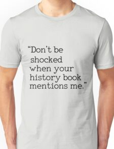 """Don't be shocked when your history book mentions me."" Unisex T-Shirt"