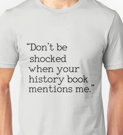 """""""Don't be shocked when your history book mentions me."""" Unisex T-Shirt"""
