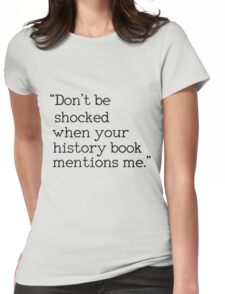 """""""Don't be shocked when your history book mentions me."""" Womens Fitted T-Shirt"""