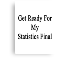 Get Ready For My Statistics Final  Canvas Print