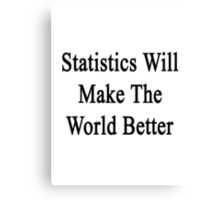Statistics Will Make The World Better  Canvas Print