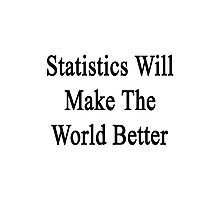 Statistics Will Make The World Better  Photographic Print