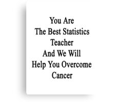 You Are The Best Statistics Teacher And We Will Help You Overcome Cancer  Canvas Print