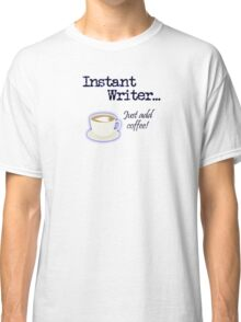 Instant Writer... Just add coffee! Classic T-Shirt