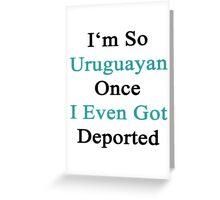 I'm So Uruguayan Once I Even Got Deported  Greeting Card